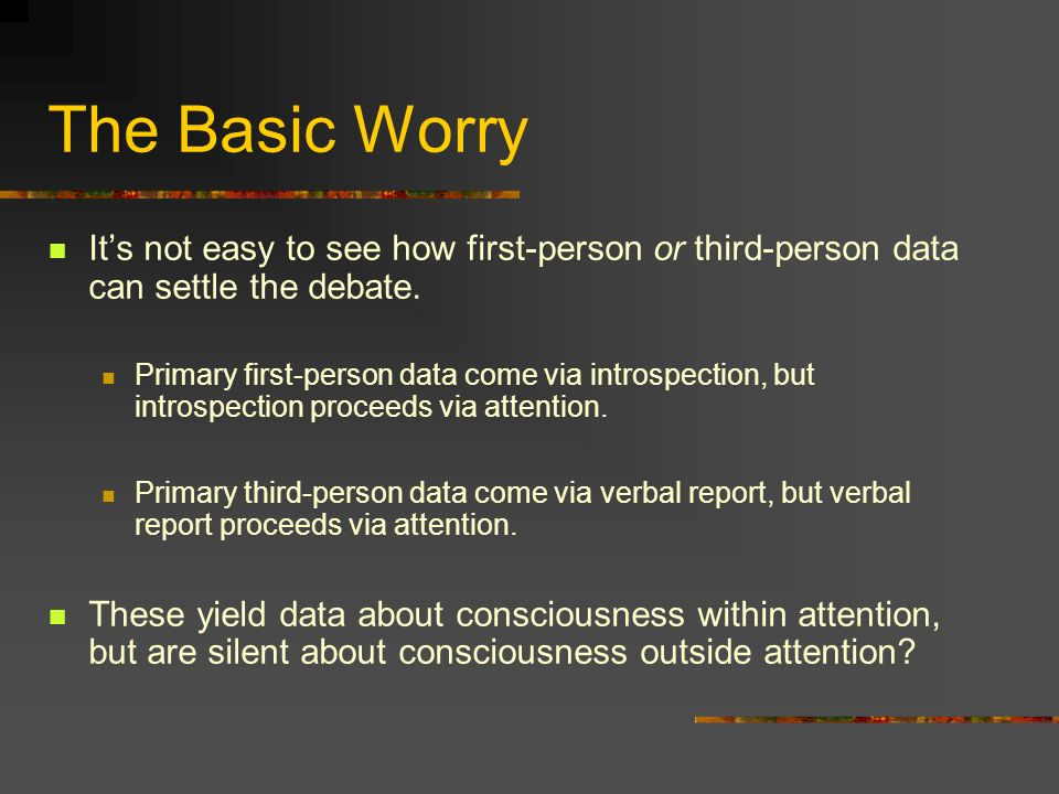 The Basic Worry Its not easy to see how first-person or third-person data can settle the debate. Primary first-person data come via introspection, but