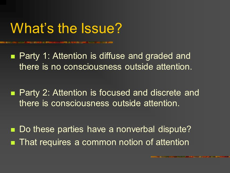 Whats the Issue? Party 1: Attention is diffuse and graded and there is no consciousness outside attention. Party 2: Attention is focused and discrete