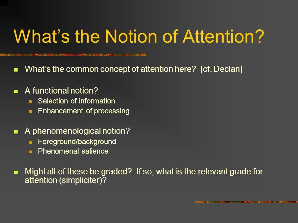 Whats the Notion of Attention? Whats the common concept of attention here? [cf. Declan] A functional notion? Selection of information Enhancement of p