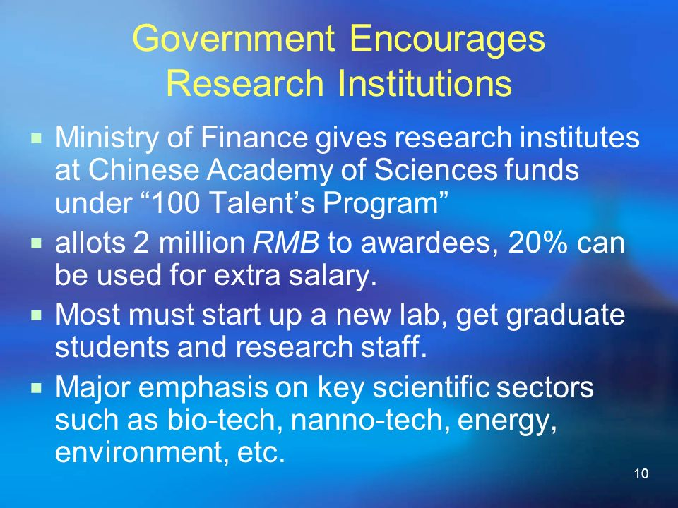 10 Government Encourages Research Institutions Ministry of Finance gives research institutes at Chinese Academy of Sciences funds under 100 Talents Program allots 2 million RMB to awardees, 20% can be used for extra salary.