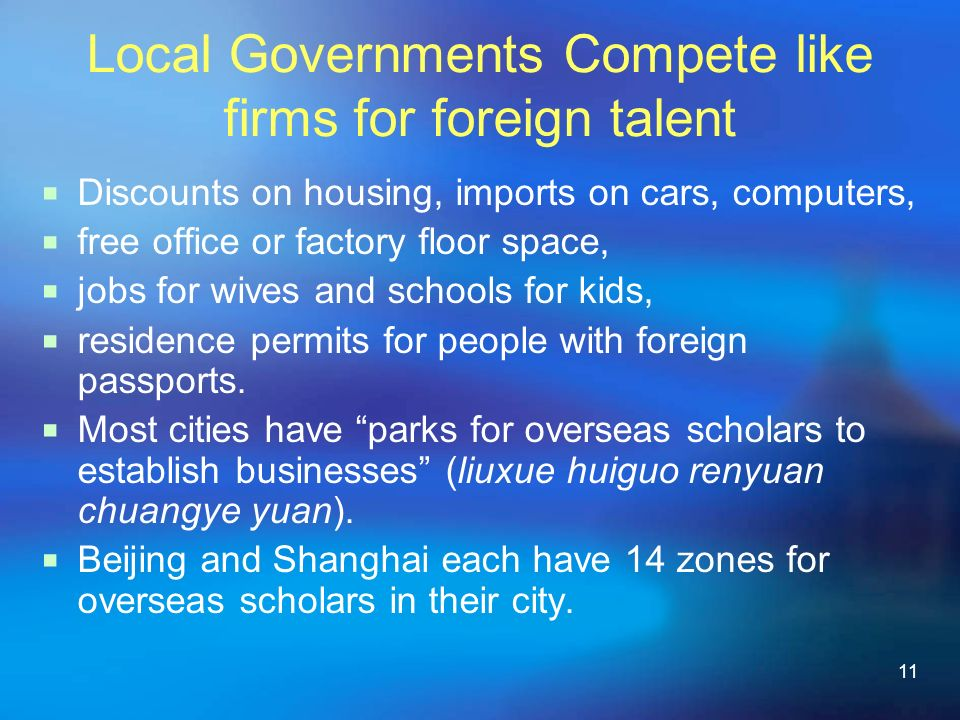 11 Local Governments Compete like firms for foreign talent Discounts on housing, imports on cars, computers, free office or factory floor space, jobs for wives and schools for kids, residence permits for people with foreign passports.