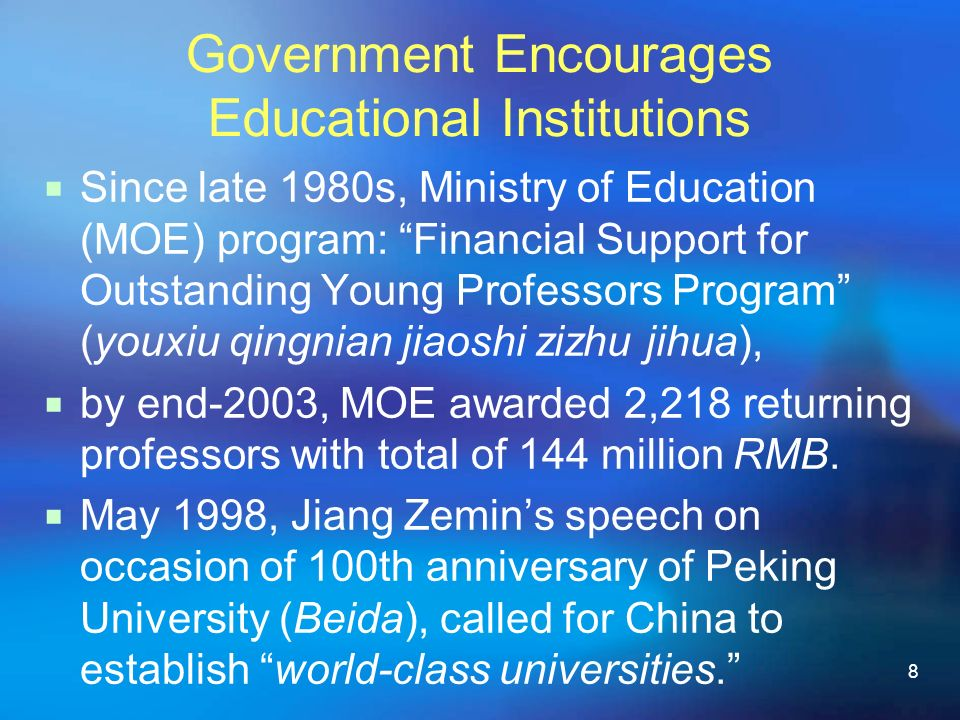 8 Government Encourages Educational Institutions Since late 1980s, Ministry of Education (MOE) program: Financial Support for Outstanding Young Professors Program (youxiu qingnian jiaoshi zizhu jihua), by end-2003, MOE awarded 2,218 returning professors with total of 144 million RMB.