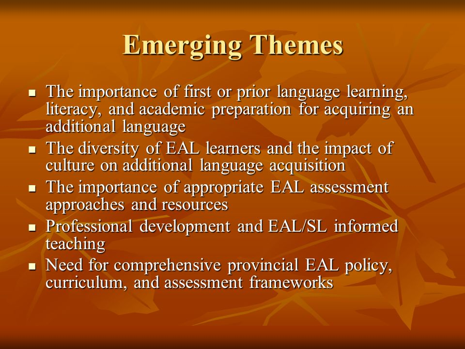 Emerging Themes The importance of first or prior language learning, literacy, and academic preparation for acquiring an additional language The importance of first or prior language learning, literacy, and academic preparation for acquiring an additional language The diversity of EAL learners and the impact of culture on additional language acquisition The diversity of EAL learners and the impact of culture on additional language acquisition The importance of appropriate EAL assessment approaches and resources The importance of appropriate EAL assessment approaches and resources Professional development and EAL/SL informed teaching Professional development and EAL/SL informed teaching Need for comprehensive provincial EAL policy, curriculum, and assessment frameworks Need for comprehensive provincial EAL policy, curriculum, and assessment frameworks