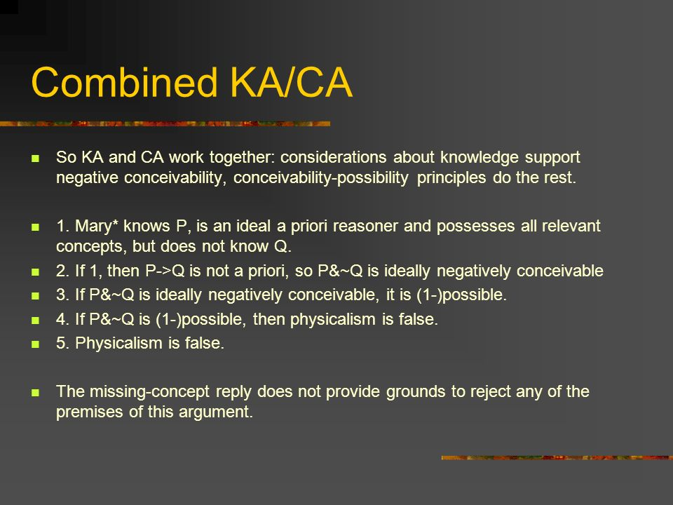Combined KA/CA So KA and CA work together: considerations about knowledge support negative conceivability, conceivability-possibility principles do the rest.