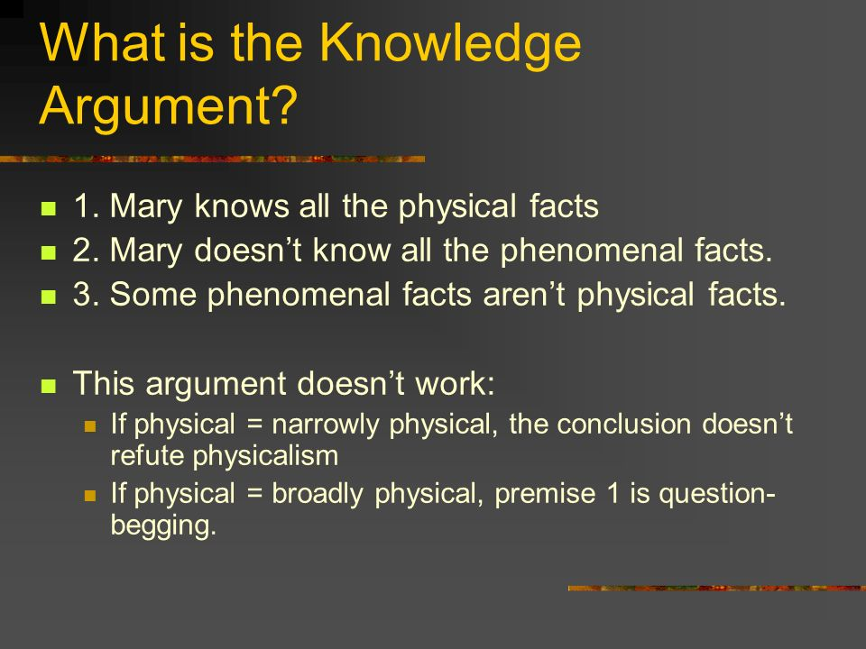 What is the Knowledge Argument. 1. Mary knows all the physical facts 2.