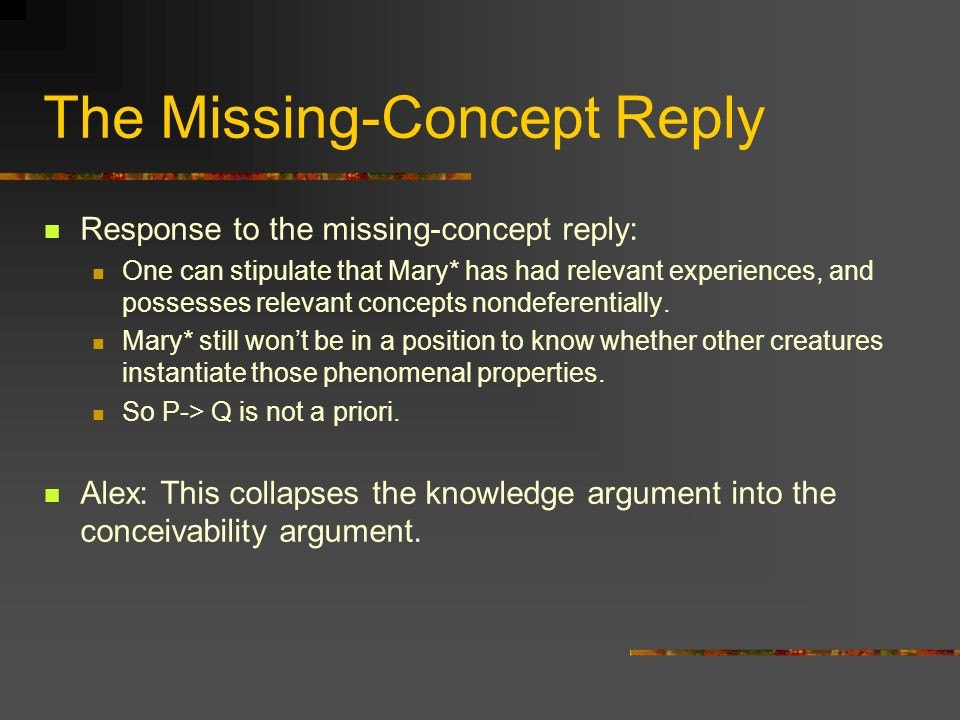 The Missing-Concept Reply Response to the missing-concept reply: One can stipulate that Mary* has had relevant experiences, and possesses relevant concepts nondeferentially.