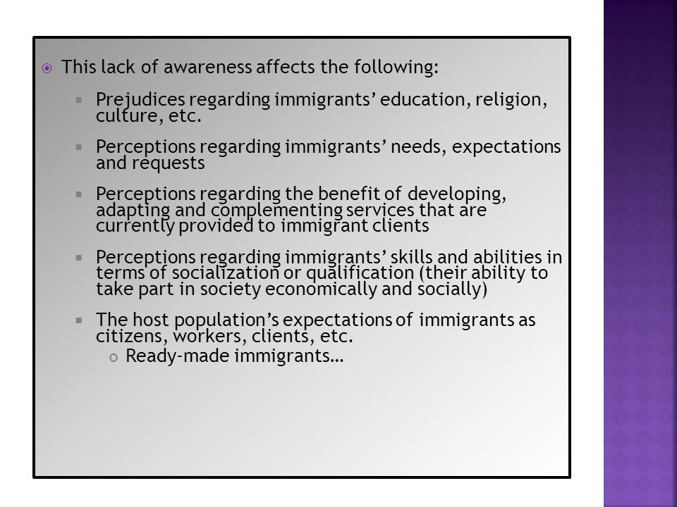 This lack of awareness affects the following: Prejudices regarding immigrants education, religion, culture, etc. Perceptions regarding immigrants need
