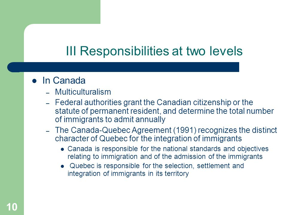 10 III Responsibilities at two levels In Canada – Multiculturalism – Federal authorities grant the Canadian citizenship or the statute of permanent resident, and determine the total number of immigrants to admit annually – The Canada-Quebec Agreement (1991) recognizes the distinct character of Quebec for the integration of immigrants Canada is responsible for the national standards and objectives relating to immigration and of the admission of the immigrants Quebec is responsible for the selection, settlement and integration of immigrants in its territory
