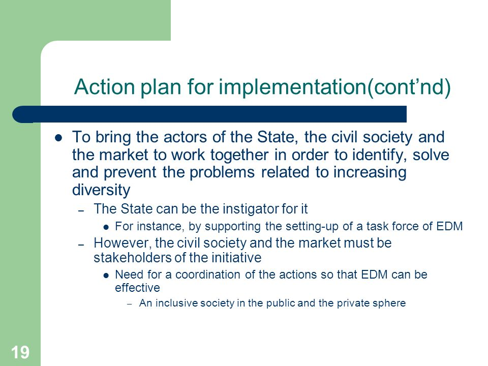 19 Action plan for implementation(contnd) To bring the actors of the State, the civil society and the market to work together in order to identify, solve and prevent the problems related to increasing diversity – The State can be the instigator for it For instance, by supporting the setting-up of a task force of EDM – However, the civil society and the market must be stakeholders of the initiative Need for a coordination of the actions so that EDM can be effective – An inclusive society in the public and the private sphere