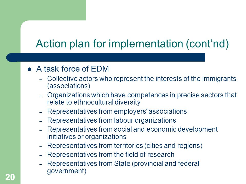 20 Action plan for implementation (contnd) A task force of EDM – Collective actors who represent the interests of the immigrants (associations) – Organizations which have competences in precise sectors that relate to ethnocultural diversity – Representatives from employers associations – Representatives from labour organizations – Representatives from social and economic development initiatives or organizations – Representatives from territories (cities and regions) – Representatives from the field of research – Representatives from State (provincial and federal government)