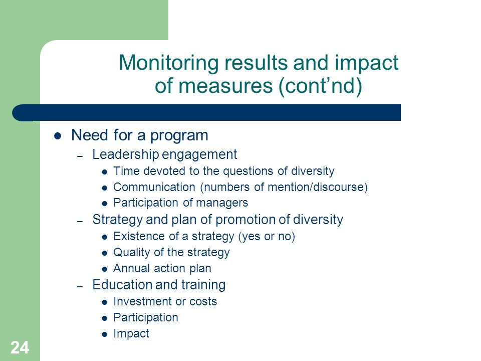 24 Monitoring results and impact of measures (contnd) Need for a program – Leadership engagement Time devoted to the questions of diversity Communication (numbers of mention/discourse) Participation of managers – Strategy and plan of promotion of diversity Existence of a strategy (yes or no) Quality of the strategy Annual action plan – Education and training Investment or costs Participation Impact
