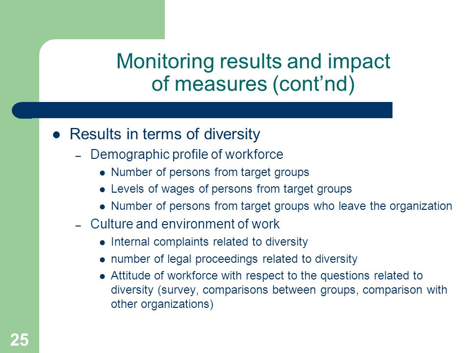 25 Monitoring results and impact of measures (contnd) Results in terms of diversity – Demographic profile of workforce Number of persons from target groups Levels of wages of persons from target groups Number of persons from target groups who leave the organization – Culture and environment of work Internal complaints related to diversity number of legal proceedings related to diversity Attitude of workforce with respect to the questions related to diversity (survey, comparisons between groups, comparison with other organizations)