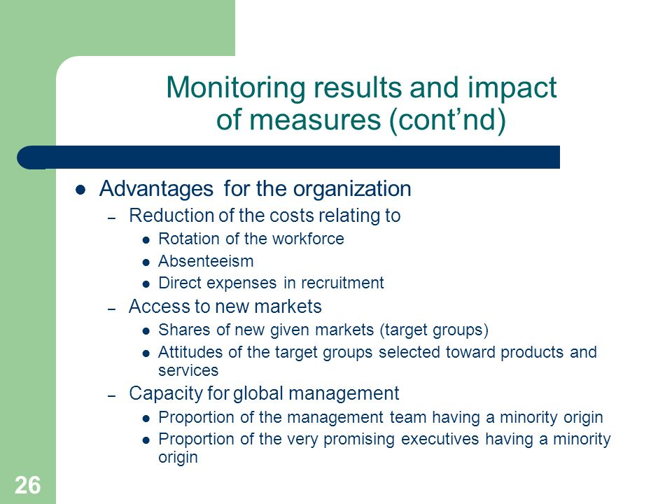 26 Monitoring results and impact of measures (contnd) Advantages for the organization – Reduction of the costs relating to Rotation of the workforce Absenteeism Direct expenses in recruitment – Access to new markets Shares of new given markets (target groups) Attitudes of the target groups selected toward products and services – Capacity for global management Proportion of the management team having a minority origin Proportion of the very promising executives having a minority origin