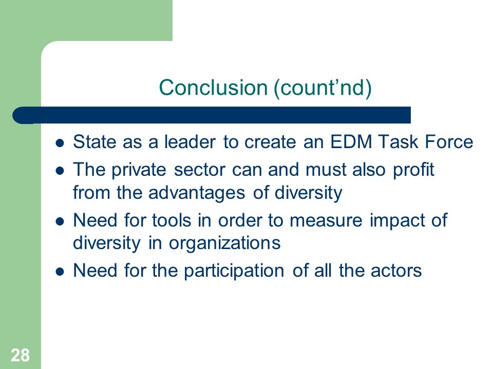 28 Conclusion (countnd) State as a leader to create an EDM Task Force The private sector can and must also profit from the advantages of diversity Need for tools in order to measure impact of diversity in organizations Need for the participation of all the actors