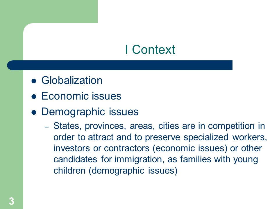 3 I Context Globalization Economic issues Demographic issues – States, provinces, areas, cities are in competition in order to attract and to preserve specialized workers, investors or contractors (economic issues) or other candidates for immigration, as families with young children (demographic issues)