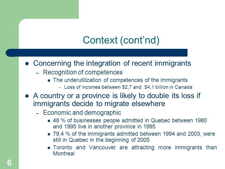 6 Context (contnd) Concerning the integration of recent immigrants – Recognition of competences The underutilization of competences of the immigrants – Loss of incomes between $2,7 and $4,1 billion in Canada A country or a province is likely to double its loss if immigrants decide to migrate elsewhere – Economic and demographic 48 % of businesses people admitted in Quebec between 1980 and 1995 live in another province in ,4 % of the immigrants admitted between 1994 and 2003, were still in Quebec in the beginning of 2005 Toronto and Vancouver are attracting more immigrants than Montreal