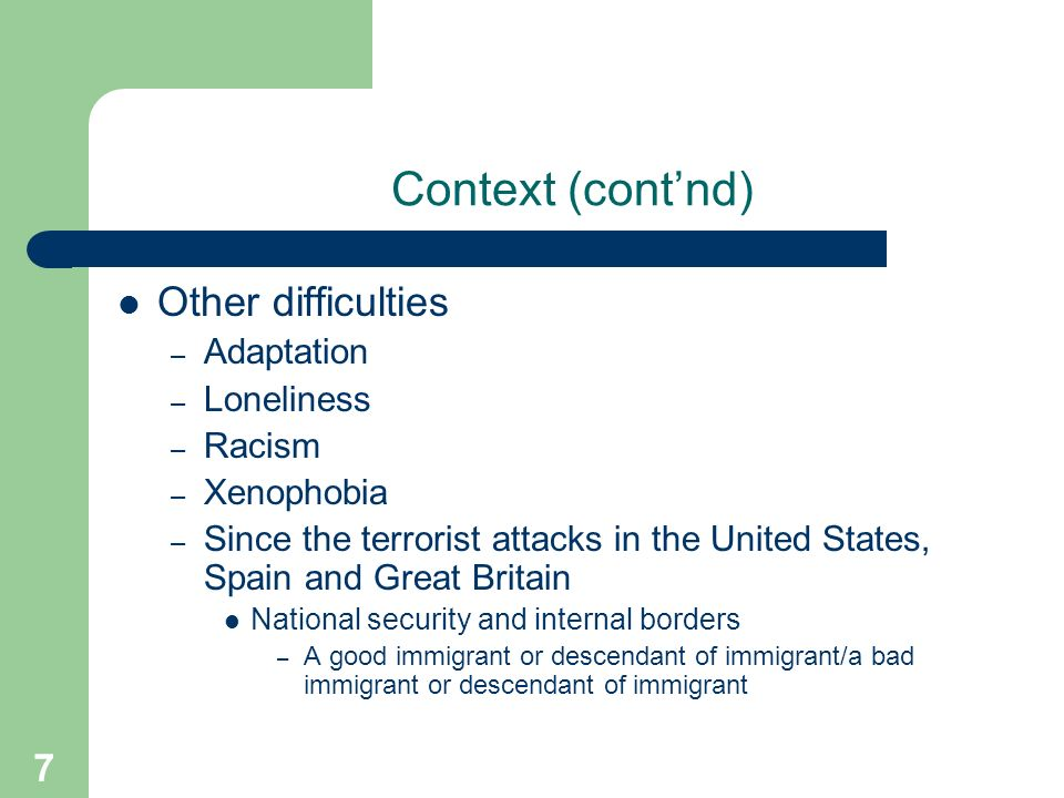 7 Context (contnd) Other difficulties – Adaptation – Loneliness – Racism – Xenophobia – Since the terrorist attacks in the United States, Spain and Great Britain National security and internal borders – A good immigrant or descendant of immigrant/a bad immigrant or descendant of immigrant