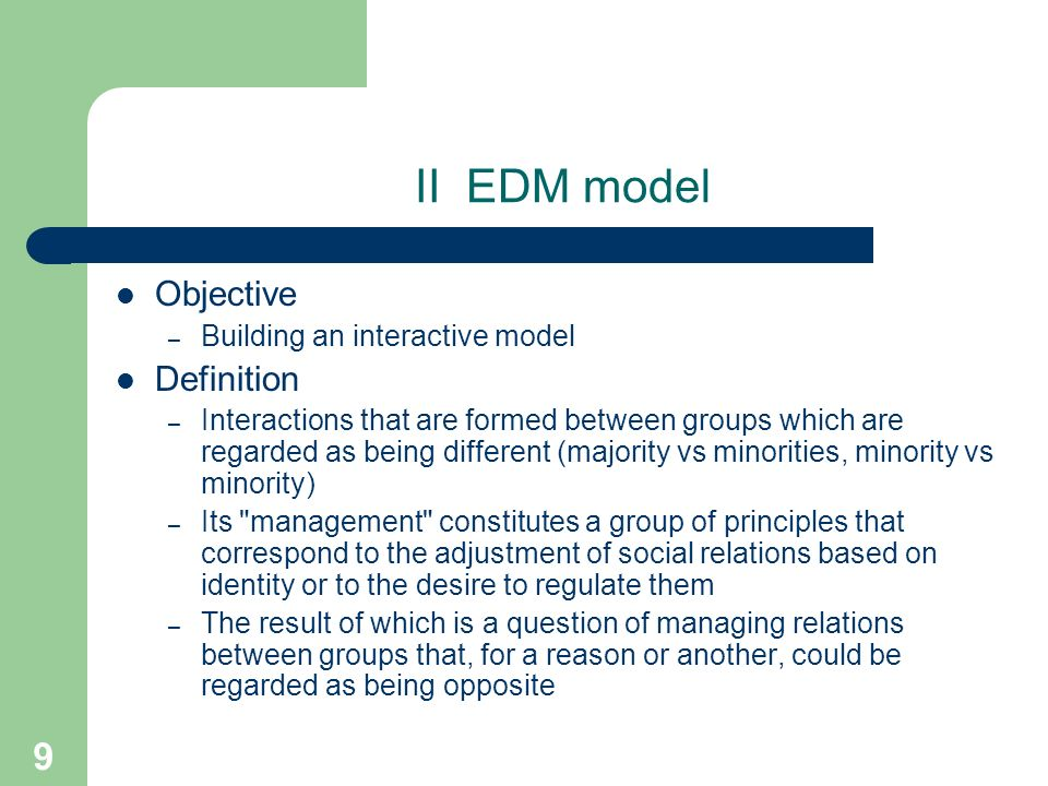 9 II EDM model Objective – Building an interactive model Definition – Interactions that are formed between groups which are regarded as being different (majority vs minorities, minority vs minority) – Its management constitutes a group of principles that correspond to the adjustment of social relations based on identity or to the desire to regulate them – The result of which is a question of managing relations between groups that, for a reason or another, could be regarded as being opposite