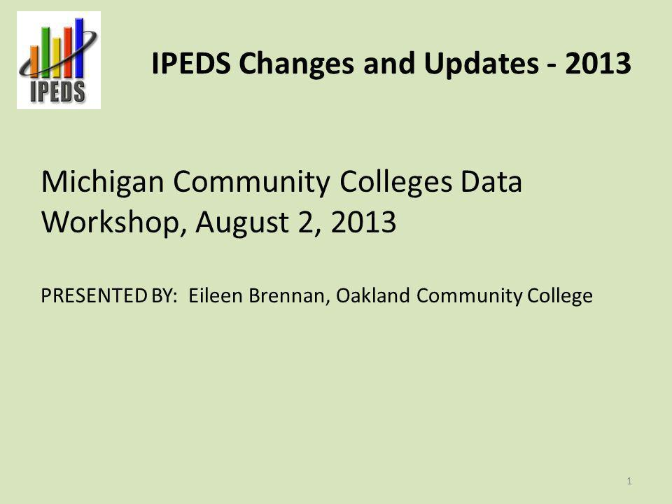 IPEDS Changes and Updates - 2013 Michigan Community Colleges Data Workshop, August 2, 2013 PRESENTED BY: Eileen Brennan, Oakland Community College 1