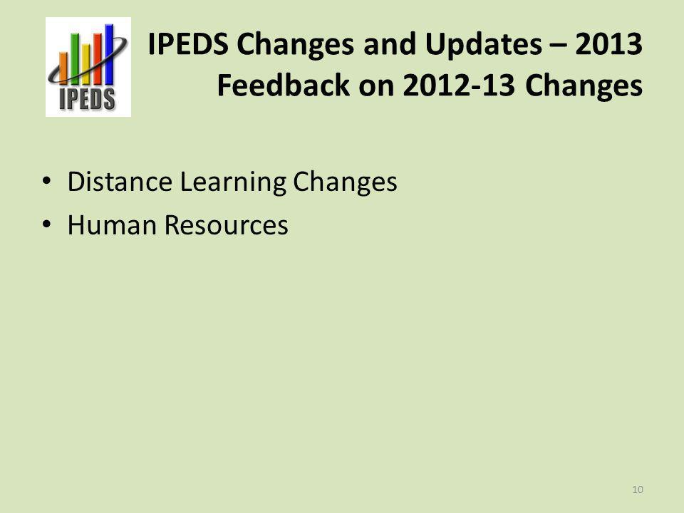 IPEDS Changes and Updates – 2013 Feedback on 2012-13 Changes Distance Learning Changes Human Resources 10
