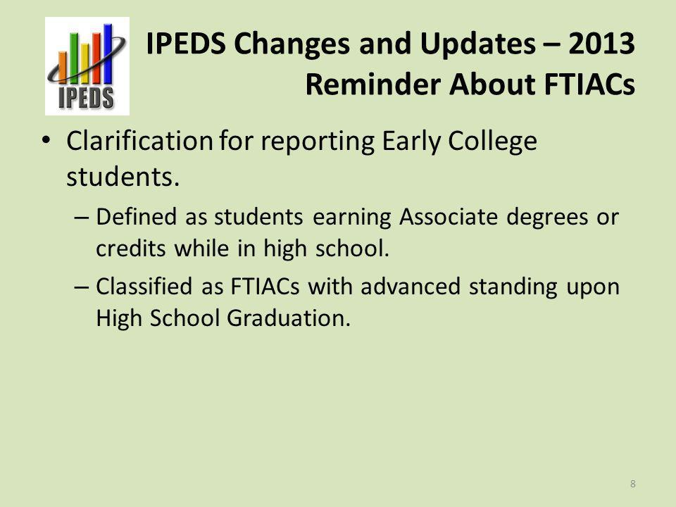 IPEDS Changes and Updates – 2013 Reminder About FTIACs Clarification for reporting Early College students. – Defined as students earning Associate deg