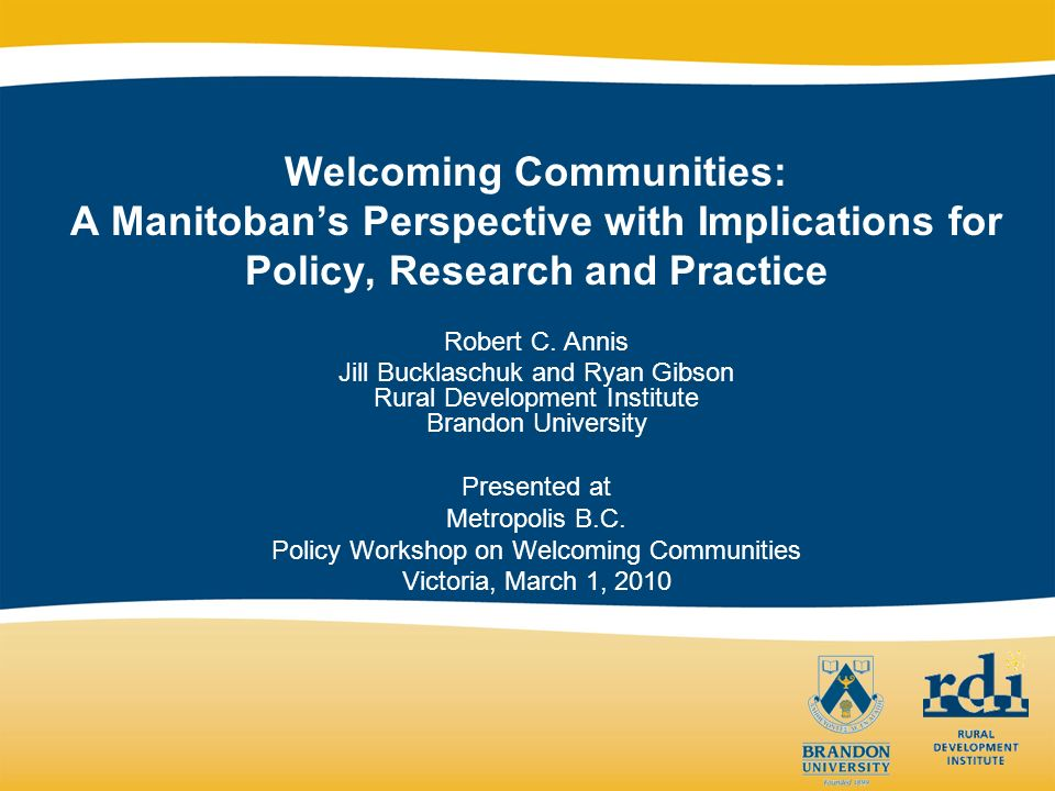 Welcoming Communities: A Manitobans Perspective with Implications for Policy, Research and Practice Robert C. Annis Jill Bucklaschuk and Ryan Gibson R