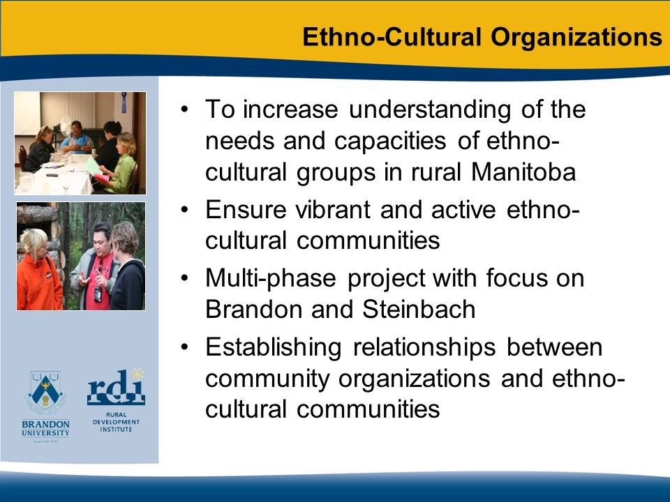 Ethno-Cultural Organizations To increase understanding of the needs and capacities of ethno- cultural groups in rural Manitoba Ensure vibrant and acti