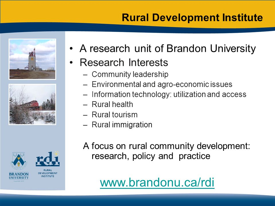 Rural Development Institute A research unit of Brandon University Research Interests –Community leadership –Environmental and agro-economic issues –Information technology: utilization and access –Rural health –Rural tourism –Rural immigration A focus on rural community development: research, policy and practice www.brandonu.ca/rdi