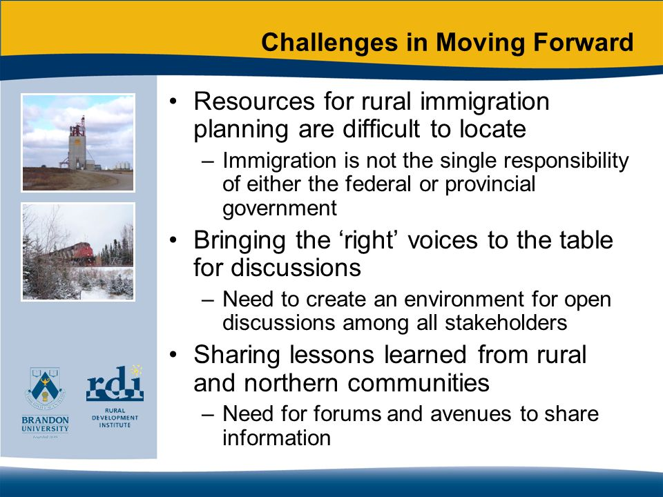 Challenges in Moving Forward Resources for rural immigration planning are difficult to locate –Immigration is not the single responsibility of either the federal or provincial government Bringing the right voices to the table for discussions –Need to create an environment for open discussions among all stakeholders Sharing lessons learned from rural and northern communities –Need for forums and avenues to share information