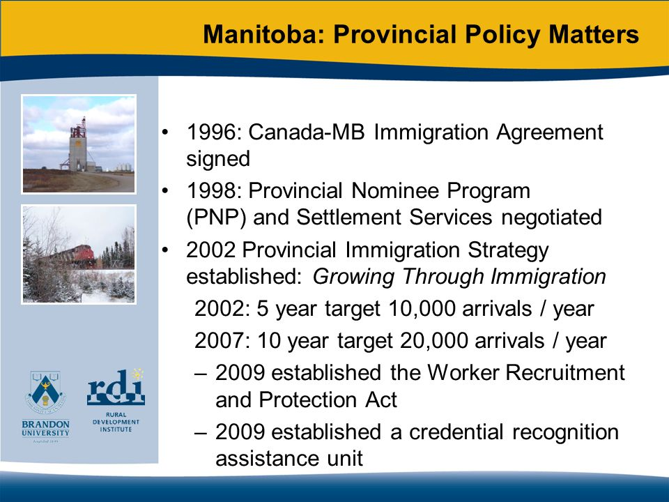 Brandon Temporary Foreign Worker Dialogue Group 2007: First meeting Forum for community, community-serving organizations, industry, governments, and researchers Began as dialogue around temporary foreign workers Transitioned to dialogue on welcoming communities Membership Economic Development Brandon Manitoba Agriculture, Food and Rural Initiatives Manitoba Labour and Immigration Citizenship and Immigration Canada Rural Secretariat Service Canada Brandon School Division Brandon Regional Health Authority Westman Immigrant Services Maple Leaf Foods