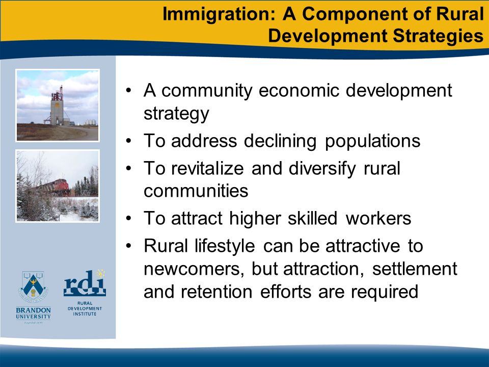 Immigration: A Component of Rural Development Strategies A community economic development strategy To address declining populations To revitalize and diversify rural communities To attract higher skilled workers Rural lifestyle can be attractive to newcomers, but attraction, settlement and retention efforts are required