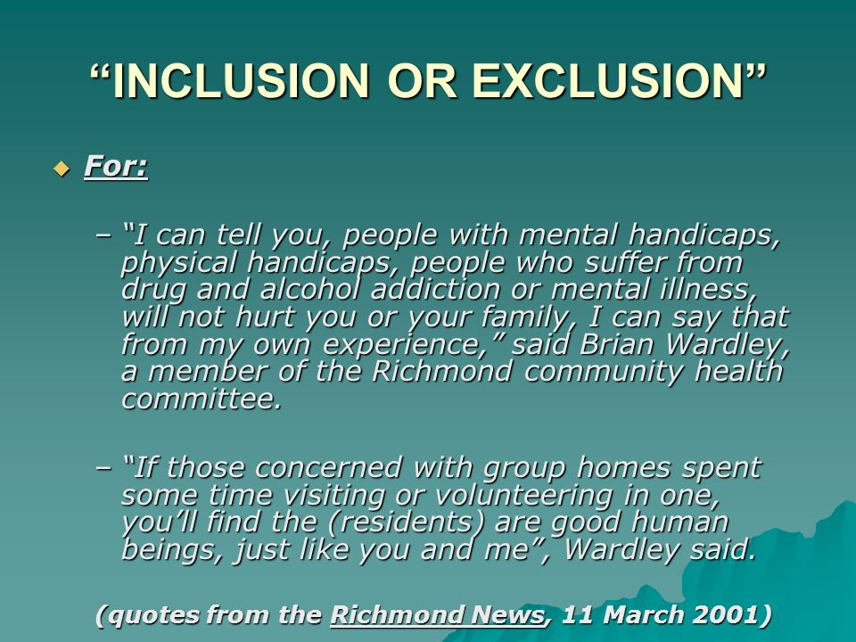INCLUSION OR EXCLUSION For: For: –I can tell you, people with mental handicaps, physical handicaps, people who suffer from drug and alcohol addiction or mental illness, will not hurt you or your family, I can say that from my own experience, said Brian Wardley, a member of the Richmond community health committee.