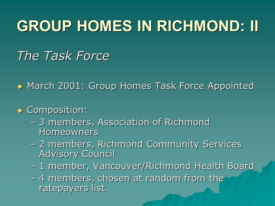 GROUP HOMES IN RICHMOND: II The Task Force March 2001: Group Homes Task Force Appointed March 2001: Group Homes Task Force Appointed Composition: Composition: –3 members, Association of Richmond Homeowners –2 members, Richmond Community Services Advisory Council –1 member, Vancouver/Richmond Health Board –4 members, chosen at random from the ratepayers list