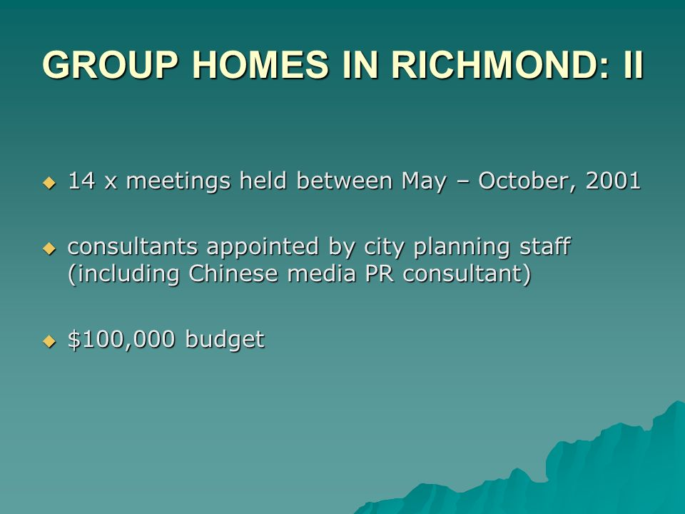 GROUP HOMES IN RICHMOND: II 14 x meetings held between May – October, 2001 14 x meetings held between May – October, 2001 consultants appointed by city planning staff (including Chinese media PR consultant) consultants appointed by city planning staff (including Chinese media PR consultant) $100,000 budget $100,000 budget