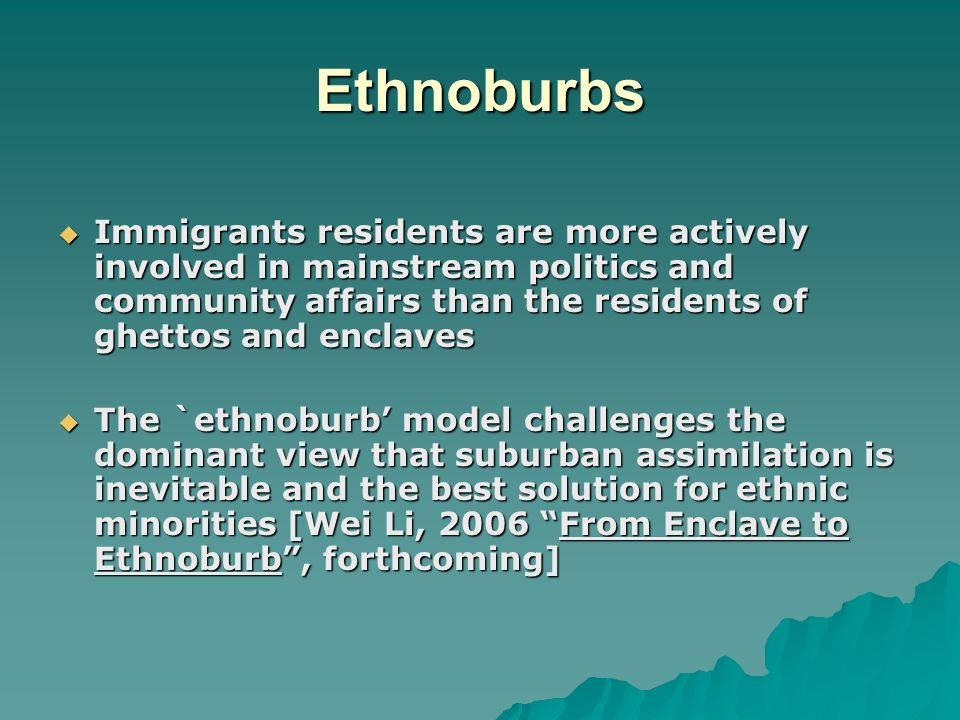 Ethnoburbs Immigrants residents are more actively involved in mainstream politics and community affairs than the residents of ghettos and enclaves Immigrants residents are more actively involved in mainstream politics and community affairs than the residents of ghettos and enclaves The `ethnoburb model challenges the dominant view that suburban assimilation is inevitable and the best solution for ethnic minorities [Wei Li, 2006 From Enclave to Ethnoburb, forthcoming] The `ethnoburb model challenges the dominant view that suburban assimilation is inevitable and the best solution for ethnic minorities [Wei Li, 2006 From Enclave to Ethnoburb, forthcoming]