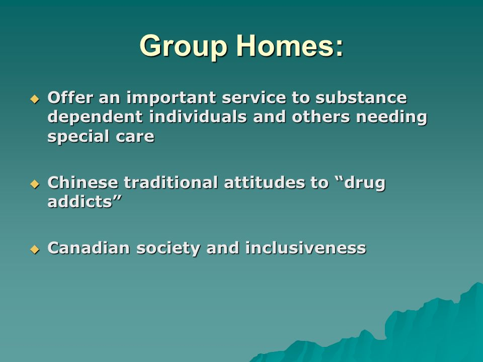 Group Homes: Offer an important service to substance dependent individuals and others needing special care Offer an important service to substance dependent individuals and others needing special care Chinese traditional attitudes to drug addicts Chinese traditional attitudes to drug addicts Canadian society and inclusiveness Canadian society and inclusiveness