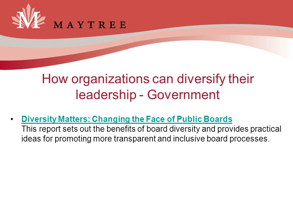 How organizations can diversify their leadership - Government Diversity Matters: Changing the Face of Public Boards This report sets out the benefits of board diversity and provides practical ideas for promoting more transparent and inclusive board processes.Diversity Matters: Changing the Face of Public Boards