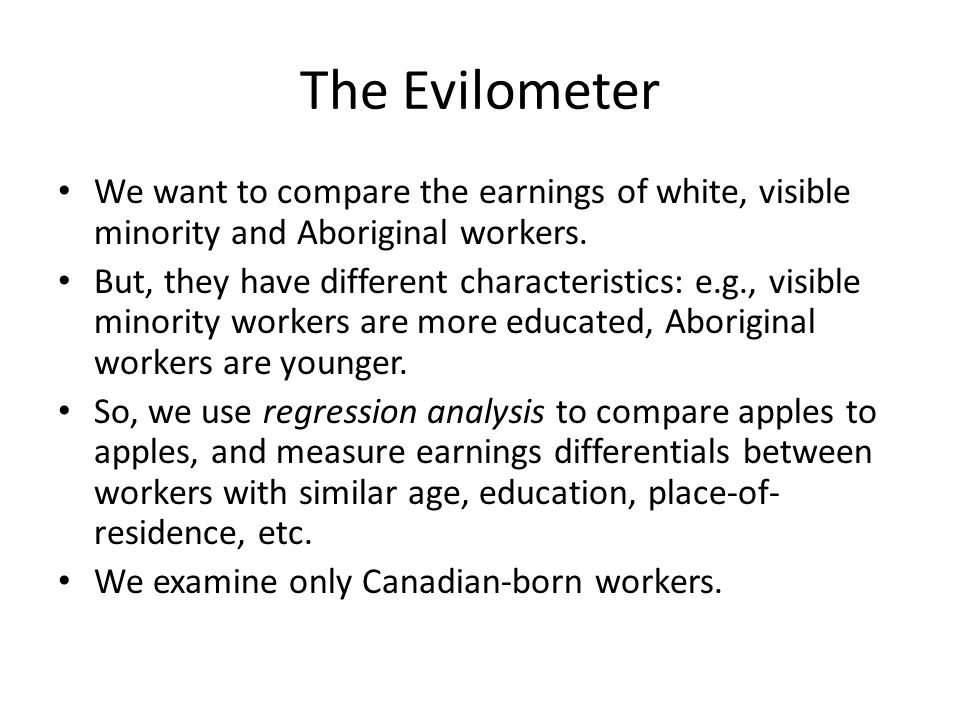 The Evilometer We want to compare the earnings of white, visible minority and Aboriginal workers. But, they have different characteristics: e.g., visi