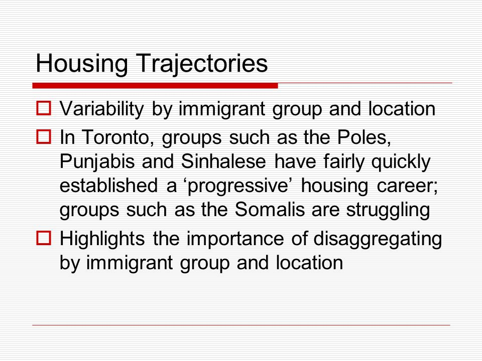 Housing Trajectories Variability by immigrant group and location In Toronto, groups such as the Poles, Punjabis and Sinhalese have fairly quickly esta