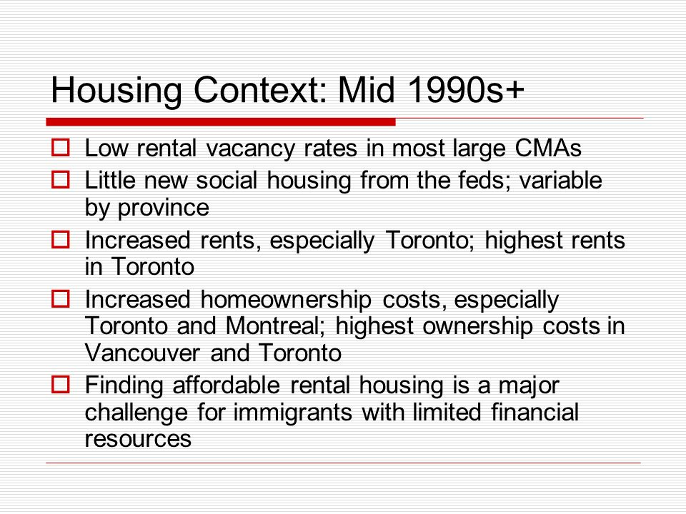 Housing Context: Mid 1990s+ Low rental vacancy rates in most large CMAs Little new social housing from the feds; variable by province Increased rents,