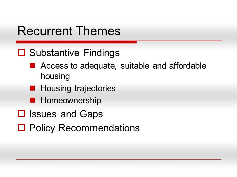 Recurrent Themes Substantive Findings Access to adequate, suitable and affordable housing Housing trajectories Homeownership Issues and Gaps Policy Re