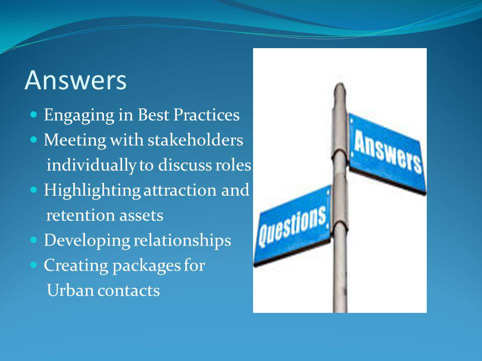 Answers Engaging in Best Practices Meeting with stakeholders individually to discuss roles Highlighting attraction and retention assets Developing relationships Creating packages for Urban contacts