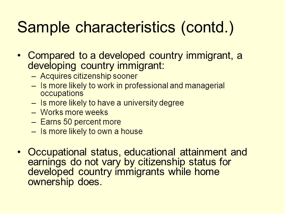 Sample characteristics (contd.) Compared to a developed country immigrant, a developing country immigrant: –Acquires citizenship sooner –Is more likely to work in professional and managerial occupations –Is more likely to have a university degree –Works more weeks –Earns 50 percent more –Is more likely to own a house Occupational status, educational attainment and earnings do not vary by citizenship status for developed country immigrants while home ownership does.
