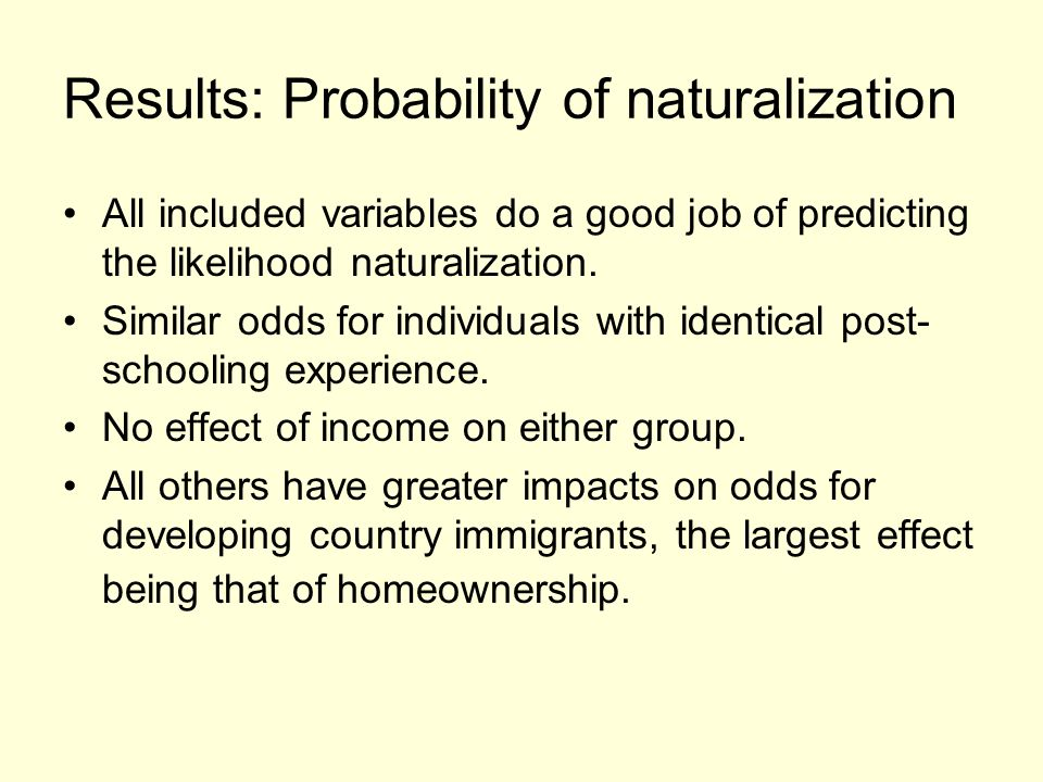 Results: Probability of naturalization All included variables do a good job of predicting the likelihood naturalization. Similar odds for individuals