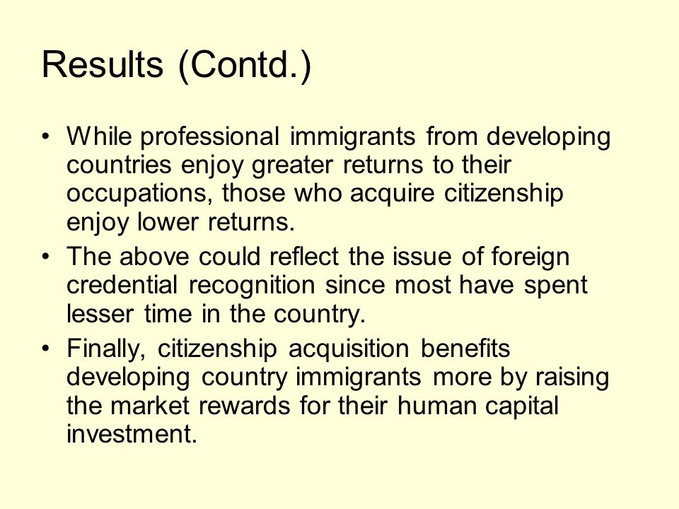 Results (Contd.) While professional immigrants from developing countries enjoy greater returns to their occupations, those who acquire citizenship enjoy lower returns.