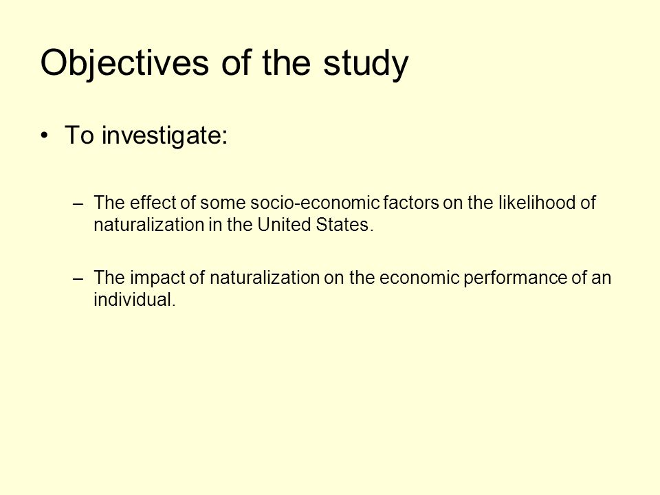 Objectives of the study To investigate: –The effect of some socio-economic factors on the likelihood of naturalization in the United States. –The impa