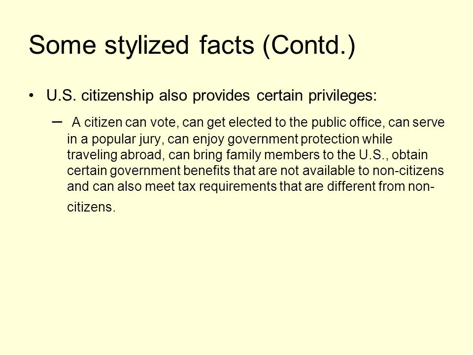 Some stylized facts (Contd.) U.S. citizenship also provides certain privileges: – A citizen can vote, can get elected to the public office, can serve