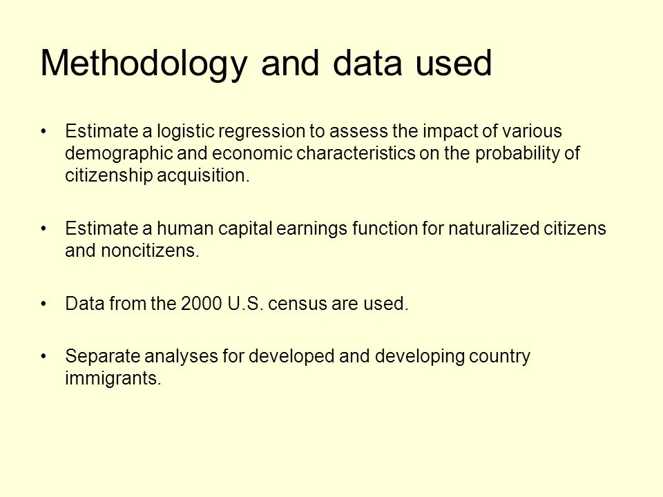 Methodology and data used Estimate a logistic regression to assess the impact of various demographic and economic characteristics on the probability of citizenship acquisition.