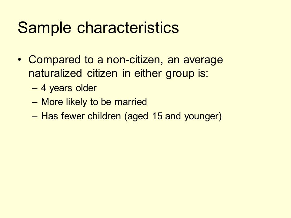 Sample characteristics Compared to a non-citizen, an average naturalized citizen in either group is: –4 years older –More likely to be married –Has fewer children (aged 15 and younger)