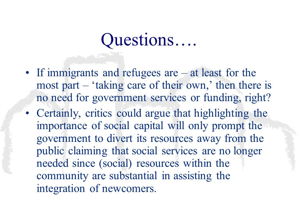 Questions…. If immigrants and refugees are – at least for the most part – taking care of their own, then there is no need for government services or f
